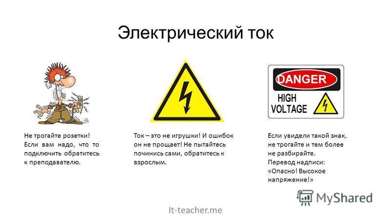 Электрический ток Не трогайте розетки! Если вам надо, что то подключить обратитесь к преподавателю. Ток – это не игрушки! И ошибок он не прощает! Не пытайтесь починись сами, обратитесь к взрослым. Если увидели такой знак, не трогайте и тем более не р