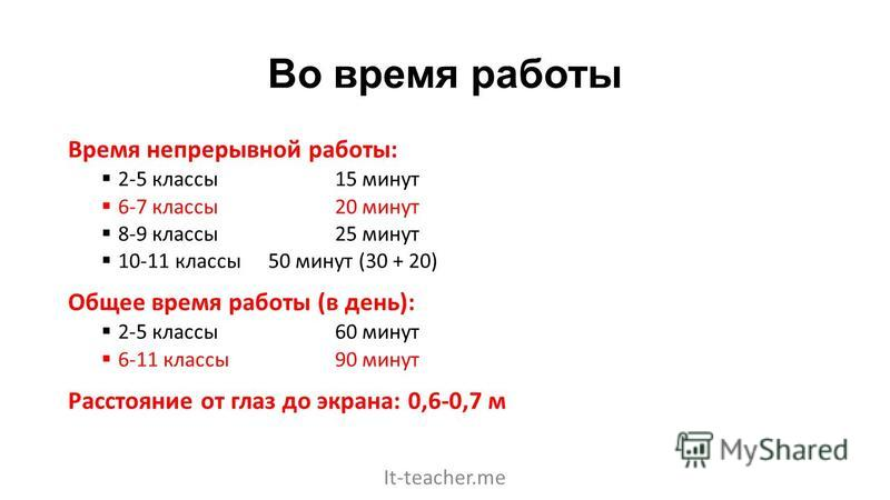 Во время работы Время непрерывной работы: 2-5 классы 15 минут 6-7 классы 20 минут 8-9 классы 25 минут 10-11 классы 50 минут (30 + 20) Общее время работы (в день): 2-5 классы 60 минут 6-11 классы 90 минут Расстояние от глаз до экрана: 0,6-0,7 м It-tea