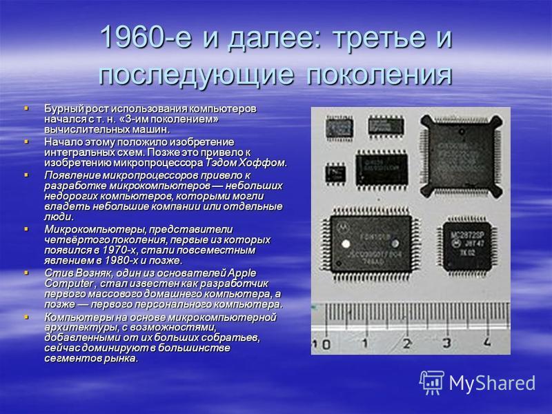 1960-е и далее: третье и последующие поколения Бурный рост использования компьютеров начался с т. н. «3-им поколением» вычислительных машин. Бурный рост использования компьютеров начался с т. н. «3-им поколением» вычислительных машин. Начало этому по