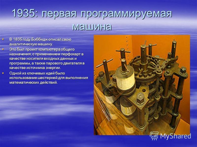 1935: первая программируемая машина В 1835 году Бэббидж описал свою аналитическую машину. В 1835 году Бэббидж описал свою аналитическую машину. Это был проект компьютера общего назначения, с применением перфокарт в качестве носителя входных данных и