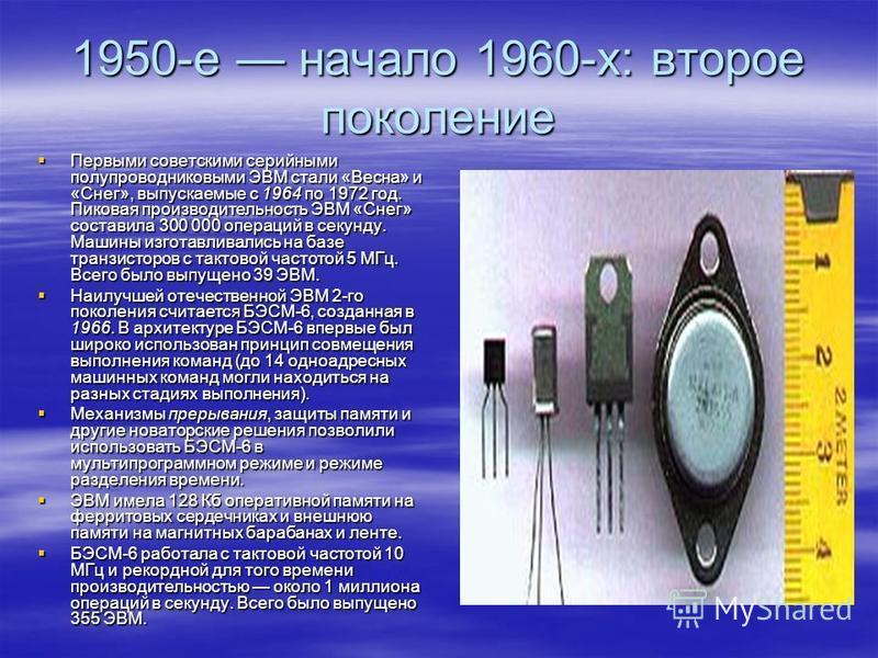 1950-е начало 1960-х: второе поколение Первыми советскими серийными полупроводниковыми ЭВМ стали «Весна» и «Снег», выпускаемые с 1964 по 1972 год. Пиковая производительность ЭВМ «Снег» составила 300 000 операций в секунду. Машины изготавливались на б