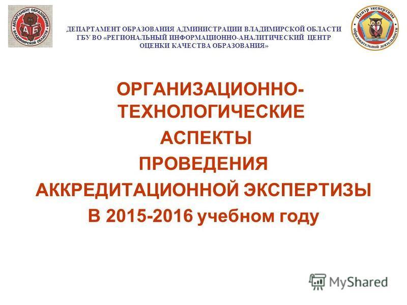 ДЕПАРТАМЕНТ ОБРАЗОВАНИЯ АДМИНИСТРАЦИИ ВЛАДИМИРСКОЙ ОБЛАСТИ ГБУ ВО «РЕГИОНАЛЬНЫЙ ИНФОРМАЦИОННО-АНАЛИТИЧЕСКИЙ ЦЕНТР ОЦЕНКИ КАЧЕСТВА ОБРАЗОВАНИЯ» ОРГАНИЗАЦИОННО- ТЕХНОЛОГИЧЕСКИЕ АСПЕКТЫ ПРОВЕДЕНИЯ АККРЕДИТАЦИОННОЙ ЭКСПЕРТИЗЫ В 2015-2016 учебном году