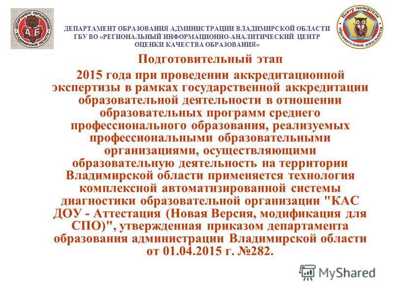 ДЕПАРТАМЕНТ ОБРАЗОВАНИЯ АДМИНИСТРАЦИИ ВЛАДИМИРСКОЙ ОБЛАСТИ ГБУ ВО «РЕГИОНАЛЬНЫЙ ИНФОРМАЦИОННО-АНАЛИТИЧЕСКИЙ ЦЕНТР ОЦЕНКИ КАЧЕСТВА ОБРАЗОВАНИЯ» Подготовительный этап 2015 года при проведении аккредитационной экспертизы в рамках государственной аккреди