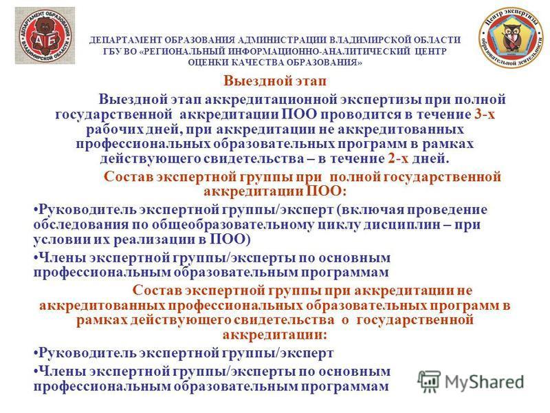 ДЕПАРТАМЕНТ ОБРАЗОВАНИЯ АДМИНИСТРАЦИИ ВЛАДИМИРСКОЙ ОБЛАСТИ ГБУ ВО «РЕГИОНАЛЬНЫЙ ИНФОРМАЦИОННО-АНАЛИТИЧЕСКИЙ ЦЕНТР ОЦЕНКИ КАЧЕСТВА ОБРАЗОВАНИЯ» Выездной этап Выездной этап аккредитационной экспертизы при полной государственной аккредитации ПОО проводи