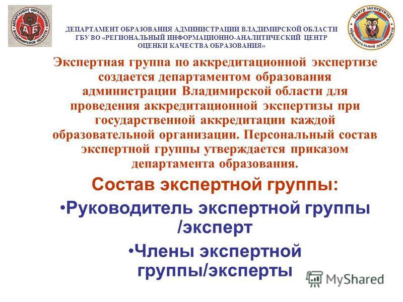 ДЕПАРТАМЕНТ ОБРАЗОВАНИЯ АДМИНИСТРАЦИИ ВЛАДИМИРСКОЙ ОБЛАСТИ ГБУ ВО «РЕГИОНАЛЬНЫЙ ИНФОРМАЦИОННО-АНАЛИТИЧЕСКИЙ ЦЕНТР ОЦЕНКИ КАЧЕСТВА ОБРАЗОВАНИЯ» Экспертная группа по аккредитационной экспертизе создается департаментом образования администрации Владимир