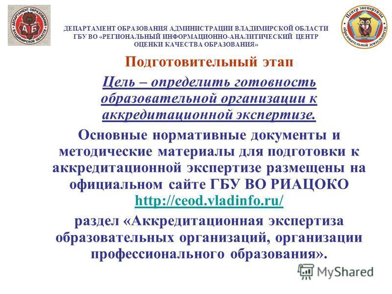 ДЕПАРТАМЕНТ ОБРАЗОВАНИЯ АДМИНИСТРАЦИИ ВЛАДИМИРСКОЙ ОБЛАСТИ ГБУ ВО «РЕГИОНАЛЬНЫЙ ИНФОРМАЦИОННО-АНАЛИТИЧЕСКИЙ ЦЕНТР ОЦЕНКИ КАЧЕСТВА ОБРАЗОВАНИЯ» Подготовительный этап Цель – определить готовность образовательной организации к аккредитационной экспертиз