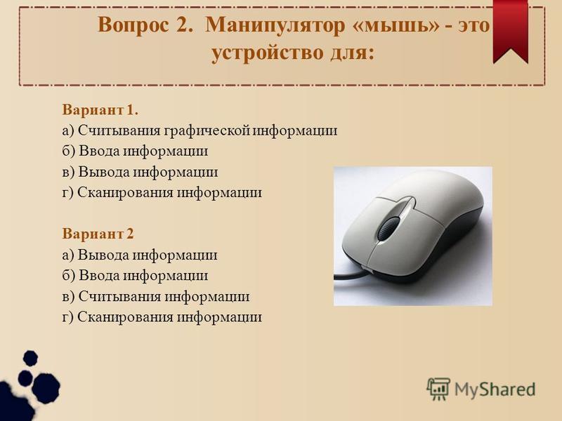 Вопрос 2. Манипулятор «мышь» - это устройство для: Вариант 1. а) Считывания графической информации б) Ввода информации в) Вывода информации г) Сканирования информации Вариант 2 а) Вывода информации б) Ввода информации в) Считывания информации г) Скан