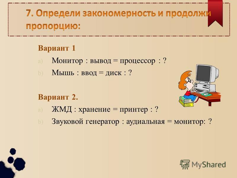 Вариант 1 a) Монитор : вывод = процессор : ? b) Мышь : ввод = диск : ? Вариант 2. a) ЖМД : хранение = принтер : ? b) Звуковой генератор : аудиальная = монитор: ?