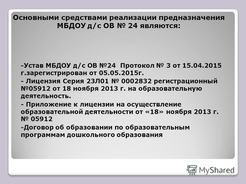 Основными средствами реализации предназначения МБДОУ д/с ОВ 24 являются: -Устав МБДОУ д/с ОВ 24 Протокол 3 от 15.04.2015 г.зарегистрирован от 05.05.2015 г. - Лицензия Серия 23Л01 0002832 регистрационный 05912 от 18 ноября 2013 г. на образовательную д
