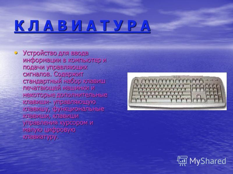 К Л А В И А Т У Р А Устройство для ввода информации в компьютер и подачи управляющих сигналов. Содержит стандартный набор клавиш печатающей машинки и некоторые дополнительные клавиши- управляющую клавишу, функциональные клавиши, клавиши управления ку