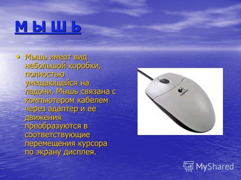 М Ы Ш Ь Мышь имеет вид небольшой коробки, полностью умещающейся на ладони. Мышь связана с компьютером кабелем через адаптер и ее движения преобразуются в соответствующие перемещения курсора по экрану дисплея.