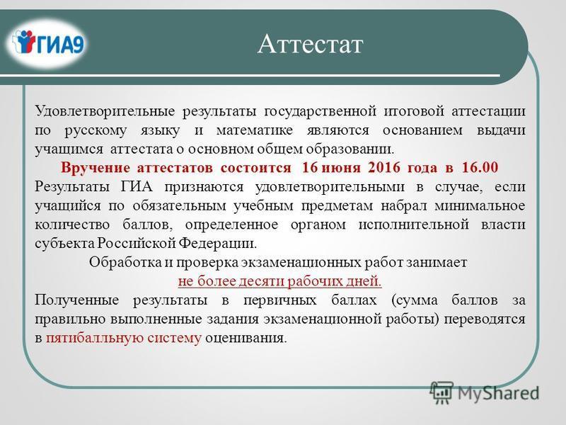Удовлетворительные результаты государственной итоговой аттестации по русскому языку и математике являются основанием выдачи учащимся аттестата о основном общем образовании. Вручение аттестатов состоится 16 июня 2016 года в 16.00 Результаты ГИА призна