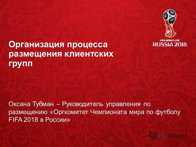 Организация процесса размещения клиентских групп Оксана Тубман – Руководитель управления по размещению «Оргкомитет Чемпионата мира по футболу FIFA 2018 в России»