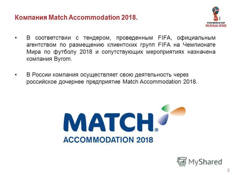 2 Компания Match Accommodation 2018. В соответствии с тендером, проведенным FIFA, официальным агентством по размещению клиентских групп FIFA на Чемпионате Мира по футболу 2018 и сопутствующих мероприятиях назначена компания Byrom. В России компания о