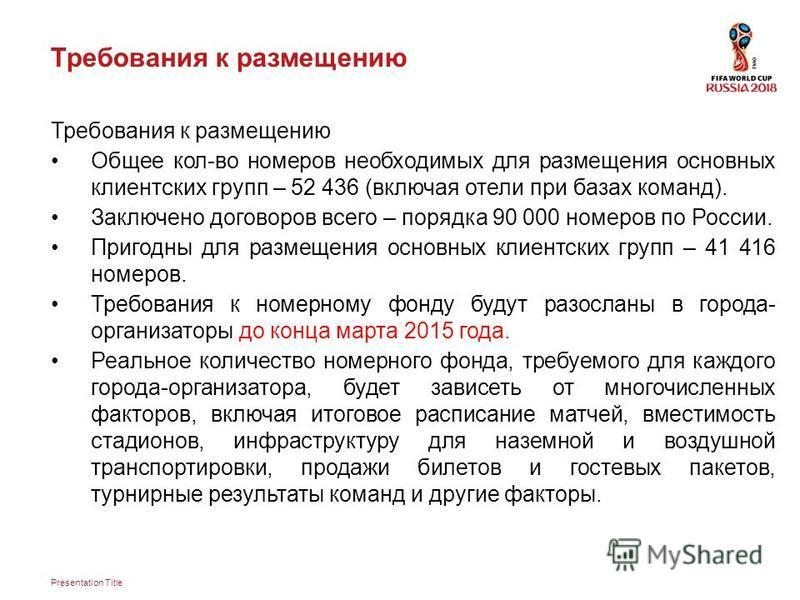 Presentation Title Требования к размещению Общее кол-во номеров необходимых для размещения основных клиентских групп – 52 436 (включая отели при базах команд). Заключено договоров всего – порядка 90 000 номеров по России. Пригодны для размещения осно