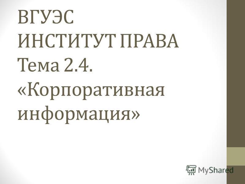 ВГУЭС ИНСТИТУТ ПРАВА Тема 2.4. «Корпоративная информация»