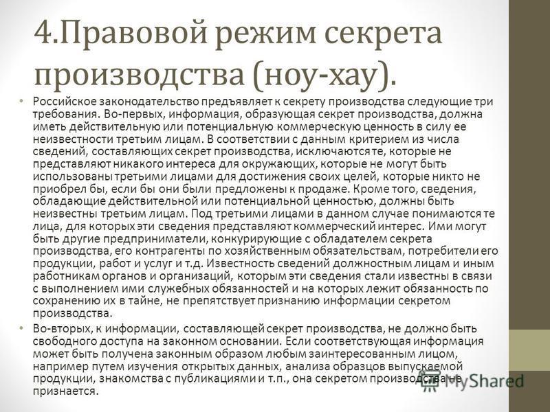 4. Правовой режим секрета производства (ноу-хау). Российское законодательство предъявляет к секрету производства следующие три требования. Во-первых, информация, образующая секрет производства, должна иметь действительную или потенциальную коммерческ