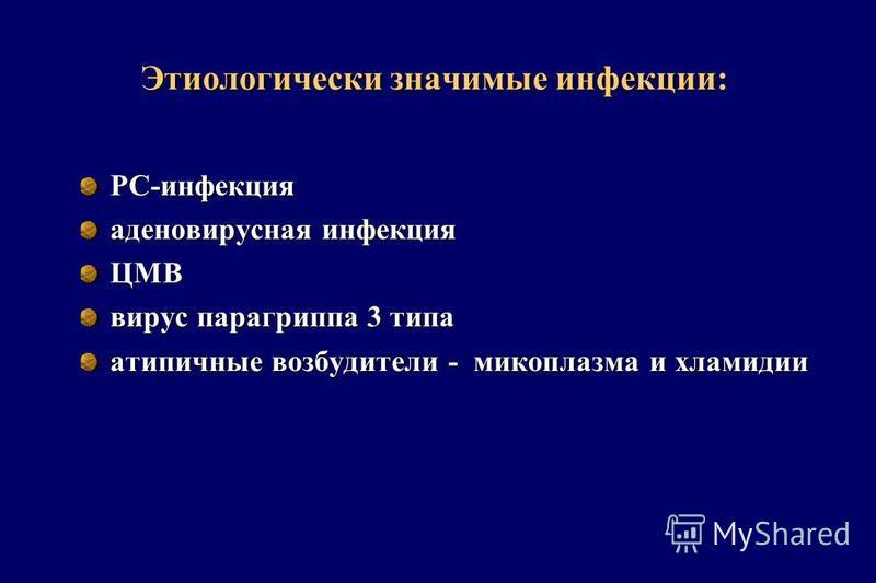 Этиологически значимые инфекции: РС-инфекция аденовирусная инфекция ЦМВ вирус парагриппа 3 типа атипичные возбудители - микоплазма и хламидии