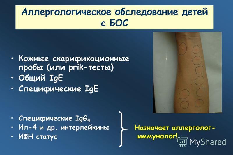 Аллергологическое обследование детей с БОС Кожные скарификационные пробы (или prik-тесты) Общий IgE Специфические IgE Специфические IgG 4 Ил-4 и др. интерлейкины ИФН статус Назначает аллерголог- иммунолог!
