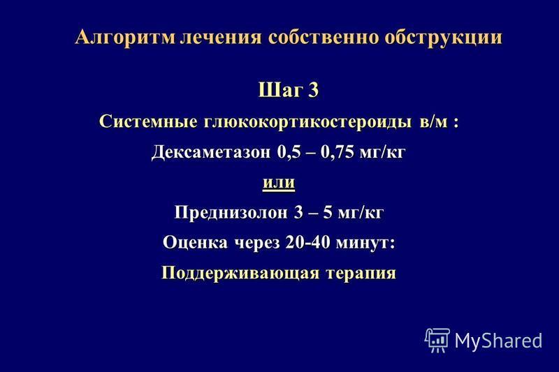 Алгоритм лечения собственно обструкции Шаг 3 Системные глюкокортикостероиды в/м : Дексаметазон 0,5 – 0,75 мг/кг или Преднизолон 3 – 5 мг/кг Оценка через 20-40 минут: Поддерживающая терапия