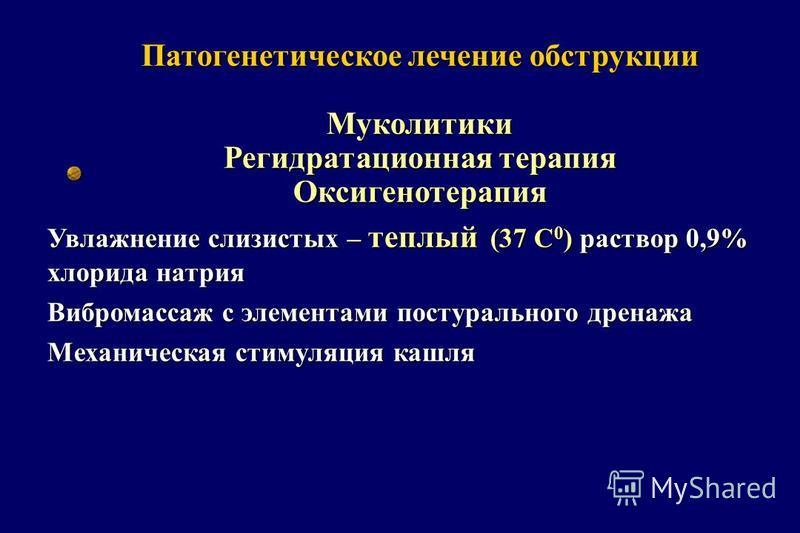 Патогенетическое лечение обструкции Муколитики Регидратационная терапия Оксигенотерапия Увлажнение слизистых – теплый (37 С 0 ) раствор 0,9% хлорида натрия Вибромассаж с элементами постурального дренажа Механическая стимуляция кашля
