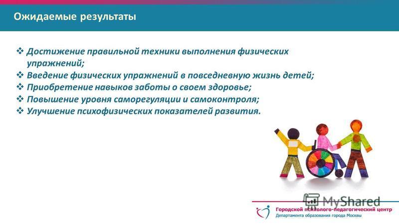 Ожидаемые результаты Достижение правильной техники выполнения физических упражнений; Введение физических упражнений в повседневную жизнь детей; Приобретение навыков заботы о своем здоровье; Повышение уровня саморегуляции и самоконтроля; Улучшение пси
