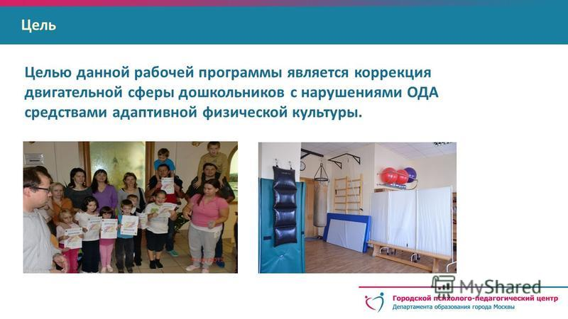Цель Целью данной рабочей программы является коррекция двигательной сферы дошкольников с нарушениями ОДА средствами адаптивной физической культуры.