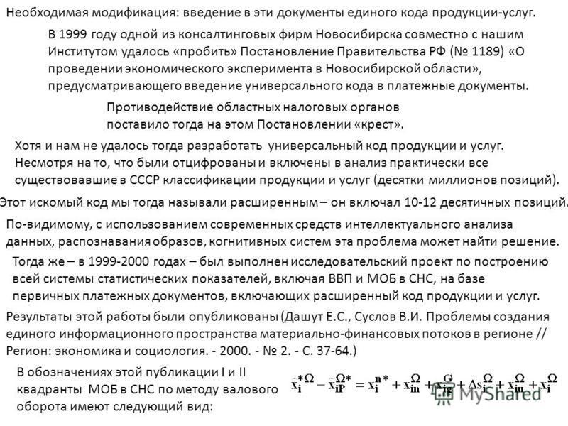 Необходимая модификация: введение в эти документы единого кода продукции-услуг. В 1999 году одной из консалтинговых фирм Новосибирска совместно с нашим Институтом удалось «пробить» Постановление Правительства РФ ( 1189) «О проведении экономического э