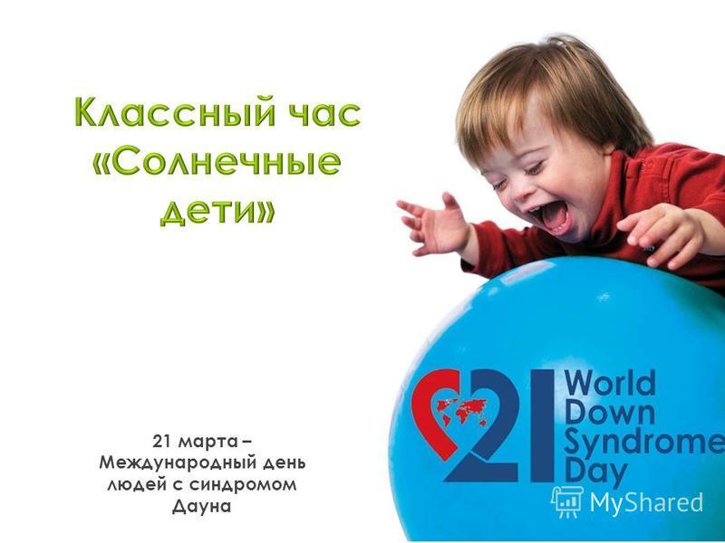 21 марта – Международный день людей с синдромом Дауна