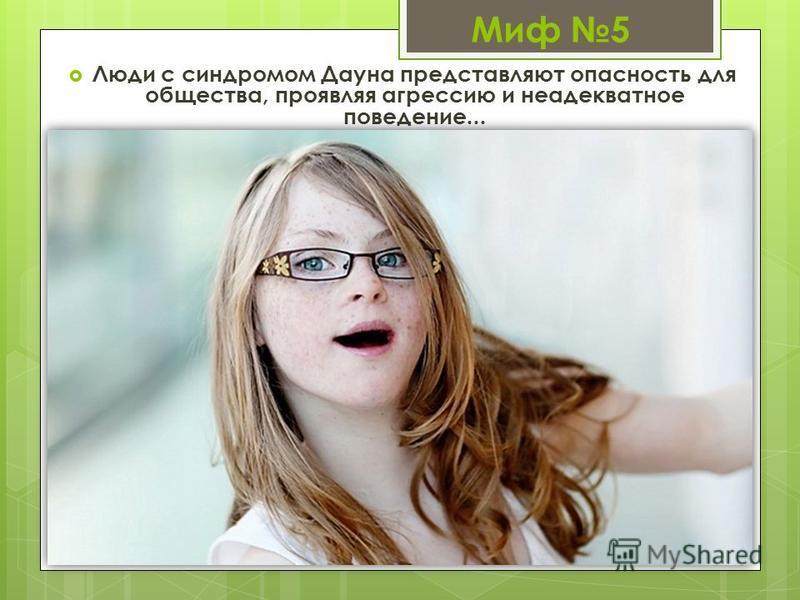 Миф 5 Люди с синдромом Дауна представляют опасность для общества, проявляя агрессию и неадекватное поведение...