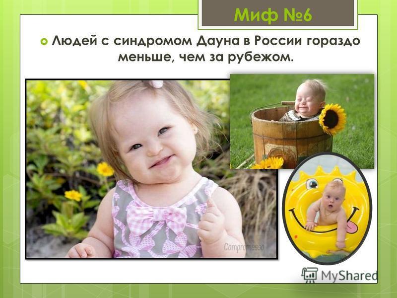Миф 6 Людей с синдромом Дауна в России гораздо меньше, чем за рубежом.