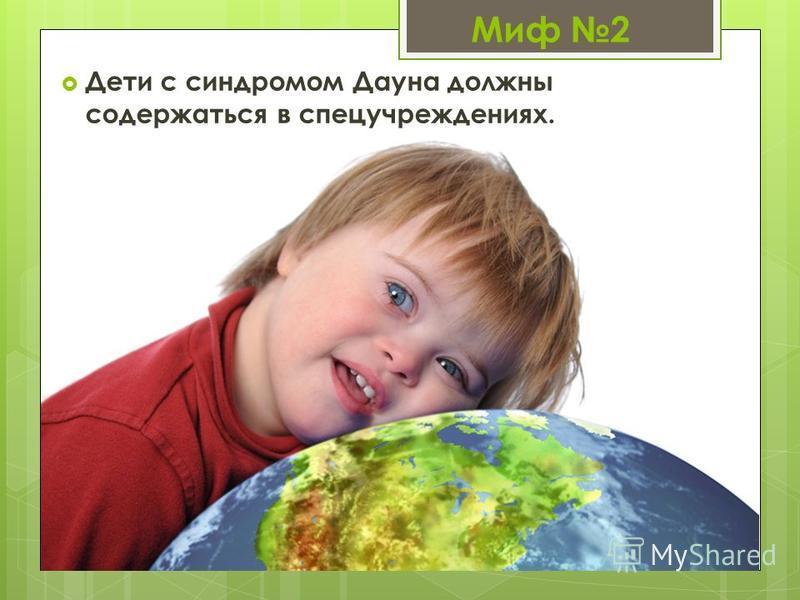 Миф 2 Дети с синдромом Дауна должны содержаться в спец учреждениях.