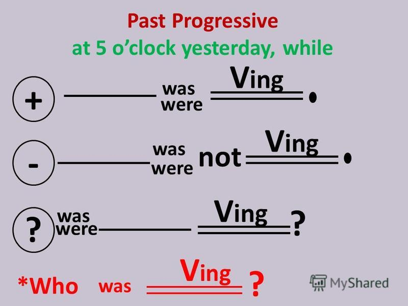 Past Progressive at 5 oclock yesterday, while + were V ing - not ? ? *Who V ing ? was were was V ing was