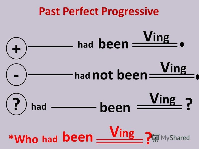 Past Perfect Progressive + V ing - not ? ? *Who V ing ? had V ing had been