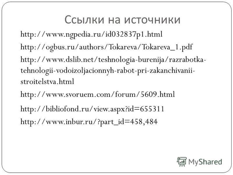 Ссылки на источники http://www.ngpedia.ru/id032837p1. html http://ogbus.ru/authors/Tokareva/Tokareva_1. pdf http://www.dslib.net/teshnologia-burenija/razrabotka- tehnologii-vodoizoljacionnyh-rabot-pri-zakanchivanii- stroitelstva.html http://www.svoru