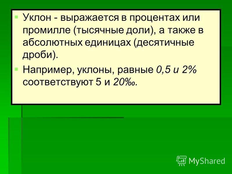Уклон - выражается в процентах или промилле (тысячные доли), а также в абсолютных единицах (десятичные дроби). Например, уклоны, равные 0,5 и 2% соответствуют 5 и 20.