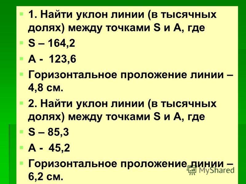 1. Найти уклон линии (в тысячных долях) между точками S и A, где S – 164,2 A - 123,6 Горизонтальное проложение линии – 4,8 см. 2. Найти уклон линии (в тысячных долях) между точками S и A, где S – 85,3 A - 45,2 Горизонтальное проложение линии – 6,2 см