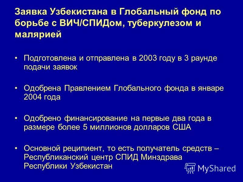 Заявка Узбекистана в Глобальный фонд по борьбе с ВИЧ/СПИДом, туберкулезом и малярией Подготовлена и отправлена в 2003 году в 3 раунде подачи заявок Одобрена Правлением Глобального фонда в январе 2004 года Одобрено финансирование на первые два года в