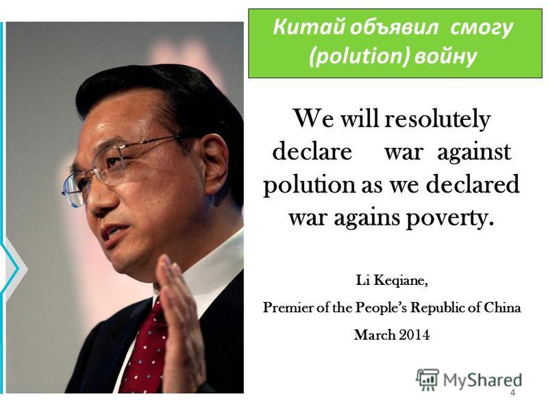 4 We will resolutely declare war against polution as we declared war agains poverty. Li Keqiane, Premier of the Peoples Republic of China March 2014 Китай объявил смогу (polution) войну