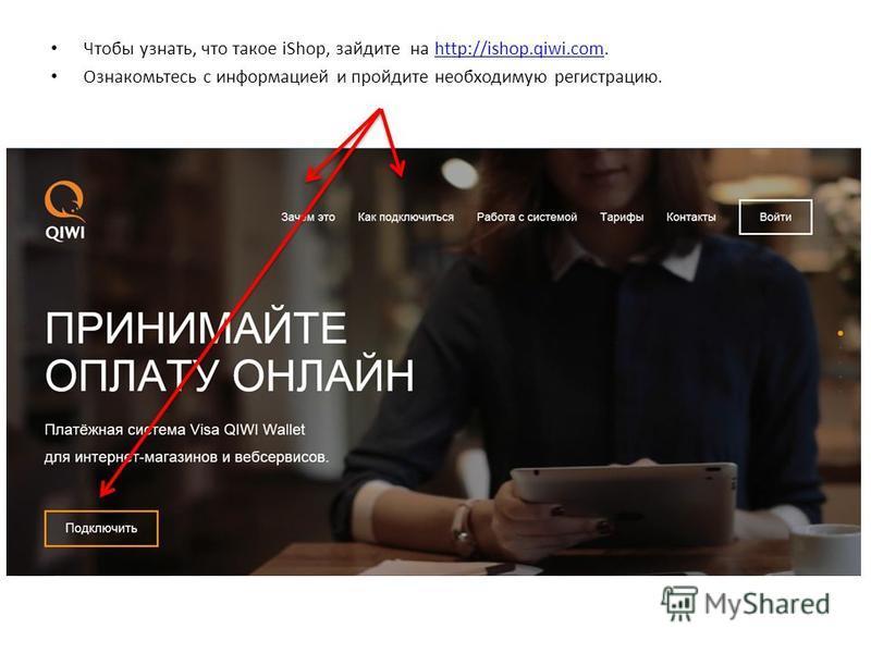 Чтобы узнать, что такое iShop, зайдите на http://ishop.qiwi.com.http://ishop.qiwi.com Ознакомьтесь с информацией и пройдите необходимую регистрацию.