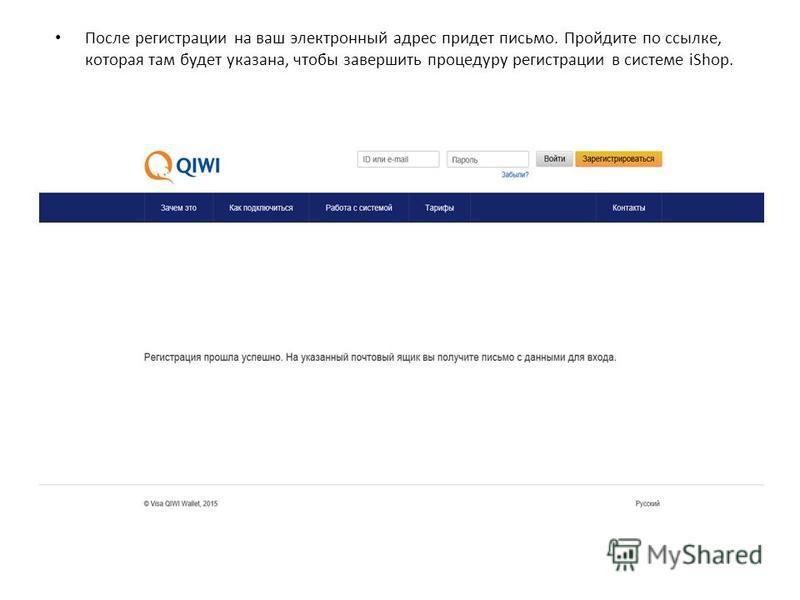 После регистрации на ваш электронный адрес придет письмо. Пройдите по ссылке, которая там будет указана, чтобы завершить процедуру регистрации в системе iShop.