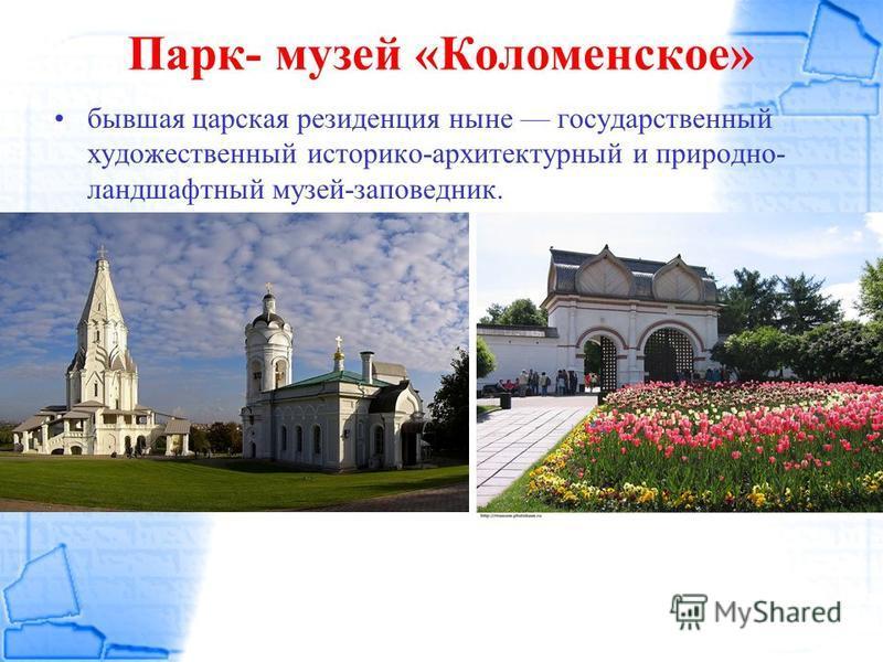 Парк- музей «Коломенское» бывшая царская резиденция ныне государственный художественный историко-архитектурный и природно- ландшафтный музей-заповедник.