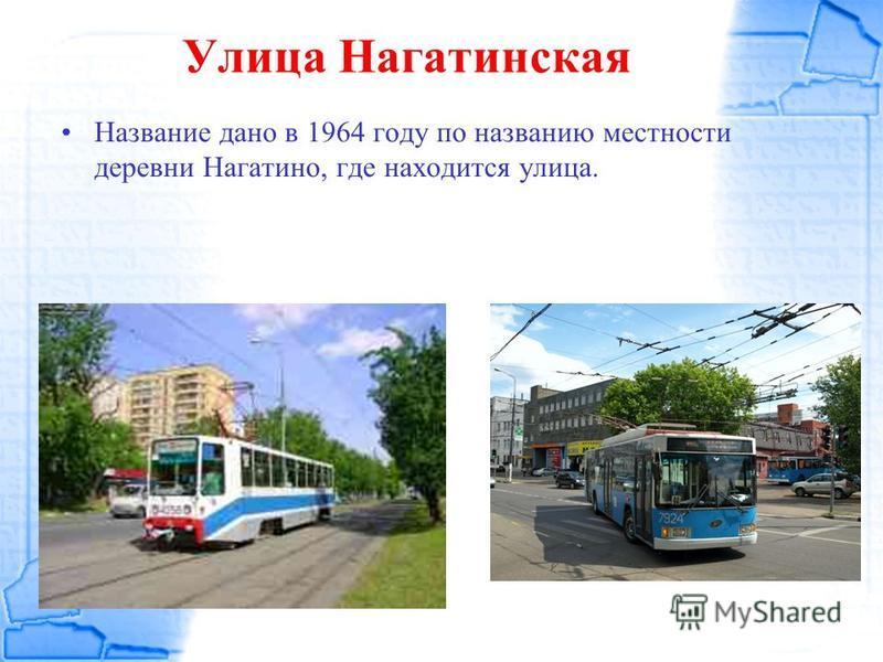 Улица Нагатинская Название дано в 1964 году по названию местности деревни Нагатина, где находится улица.