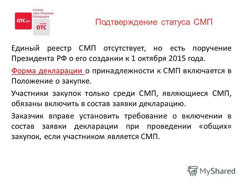 Единый реестр СМП отсутствует, но есть поручение Президента РФ о его создании к 1 октября 2015 года. Форма декларации о принадлежности к СМП включается в Положение о закупке. Участники закупок только среди СМП, являющиеся СМП, обязаны включить в сост