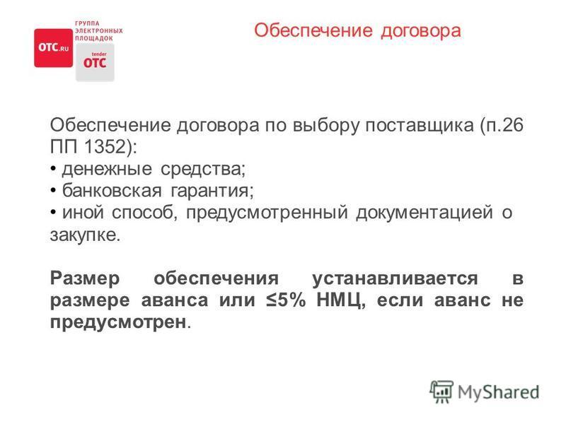 Обеспечение договора по выбору поставщика (п.26 ПП 1352): денежные средства; банковская гарантия; иной способ, предусмотренный документацией о закупке. Размер обеспечения устанавливается в размере аванса или 5% НМЦ, если аванс не предусмотрен. Обеспе