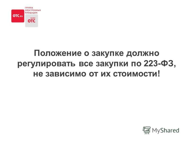 Положение о закупке должно регулировать все закупки по 223-ФЗ, не зависимо от их стоимости!