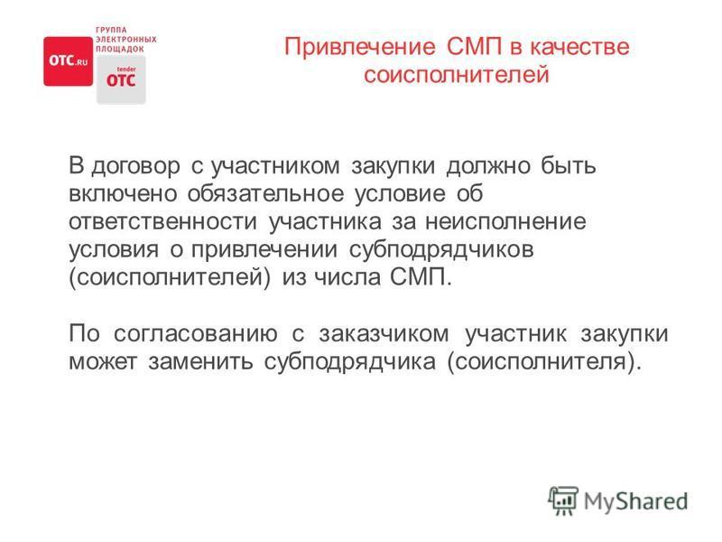 Привлечение СМП в качестве соисполнителей В договор с участником закупки должно быть включено обязательное условие об ответственности участника за неисполнение условия о привлечении субподрядчиков (соисполнителей) из числа СМП. По согласованию с зака