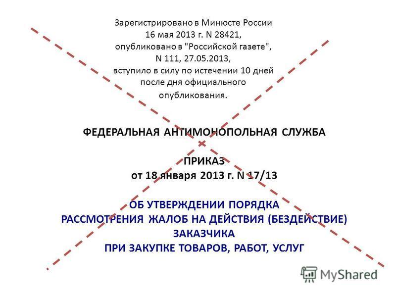 ФЕДЕРАЛЬНАЯ АНТИМОНОПОЛЬНАЯ СЛУЖБА ПРИКАЗ от 18 января 2013 г. N 17/13 ОБ УТВЕРЖДЕНИИ ПОРЯДКА РАССМОТРЕНИЯ ЖАЛОБ НА ДЕЙСТВИЯ (БЕЗДЕЙСТВИЕ) ЗАКАЗЧИКА ПРИ ЗАКУПКЕ ТОВАРОВ, РАБОТ, УСЛУГ Зарегистрировано в Минюсте России 16 мая 2013 г. N 28421, опубликов
