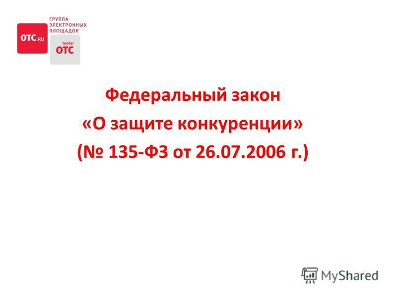 Федеральный закон «О защите конкуренции» ( 135-ФЗ от 26.07.2006 г.)