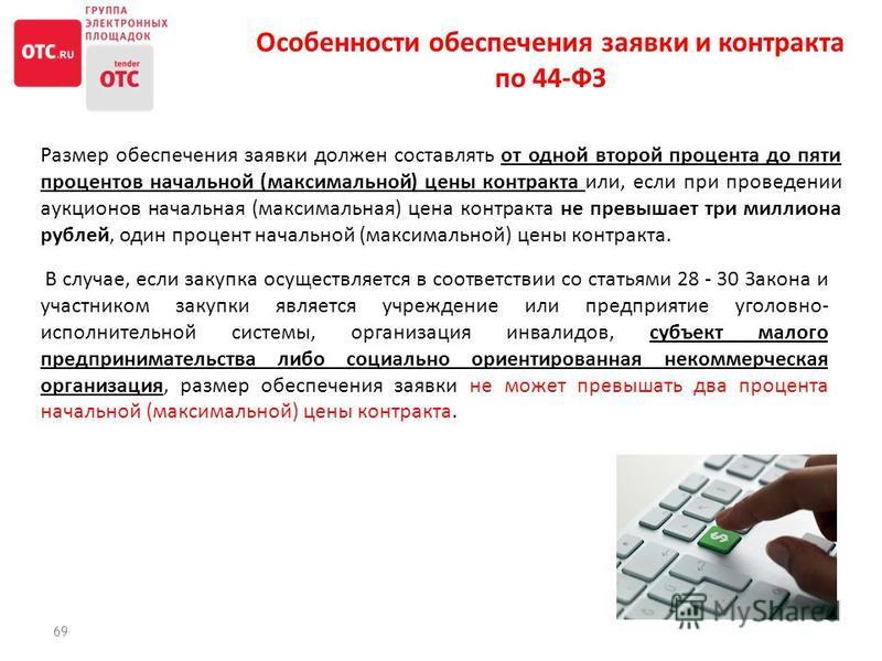 69 Размер обеспечения заявки должен составлять от одной второй процента до пяти процентов начальной (максимальной) цены контракта или, если при проведении аукционов начальная (максимальная) цена контракта не превышает три миллиона рублей, один процен